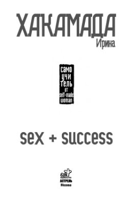 Хакамада И. Sex + Success. Самоучитель от self-made woman