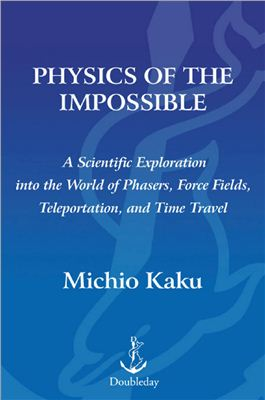 Kaku M. Physics of the Impossible: A Scientific Exploration into the World of Phasers, Force Fields, Teleportation, and Time Travel