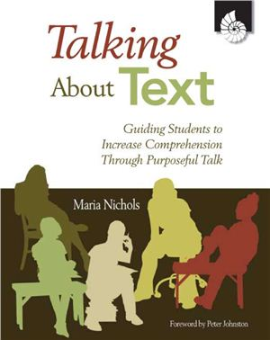 Nichols Maria. Talking About Text: Guiding Students to Increase Comprehension Through Purposeful Talk