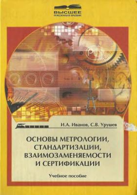Иванов И.А., Урушев С.В. Основы метрологии, стандартизации, взаимозаменяемости и сертификации