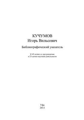 Галиева Ф.Г. (отв. ред.) Кучумов Игорь Вильсович. Библиографический указатель