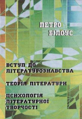 Білоус П. Вступ до літературознавства. Теорія літератури. Психологія літературної творчості