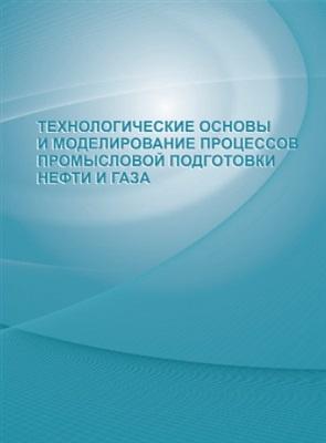 Кравцов А.В., Ушева Н.В., Бешагина Е.В. Технологические основы и моделирование процессов промысловой подготовки нефти и газа