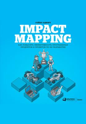 Аджич Гойко. Impact mapping. Как повысить эффективность программных продуктов и проектов по их разработке