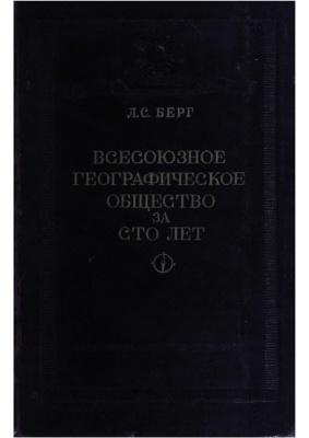 Берг Л.С. Всесоюзное Географическое общество за сто лет. 1845 - 1945