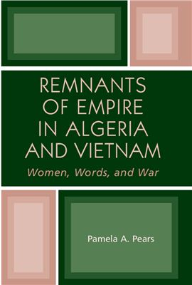 Pears Pamela A. Remnants of Empire in Algeria and Vietnam: Women, Words, and War