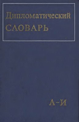 Громыко А.А. (гл. ред.) Дипломатический словарь. Том I. А-И