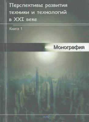 Авторский коллектив. Перспективы развития техники и технологий в XXI веке. Книга 1. Монография