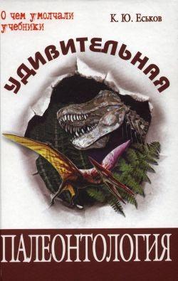 Еськов К.Ю. Удивительная палеонтология. История земли и жизни на ней