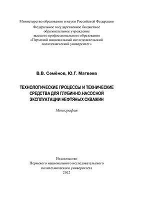 Семёнов В.В., Матвеев Ю.Г. Технологические процессы и технические средства для глубинно-насосной эксплуатации нефтяных скважин
