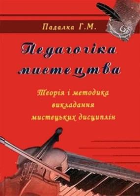 Падалка Г.М. Педагогіка мистецтва (Теорія і методика викладання мистецьких дисциплін)