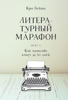 Бейти Крис. Литературный марафон. Как написать книгу за 30 дней