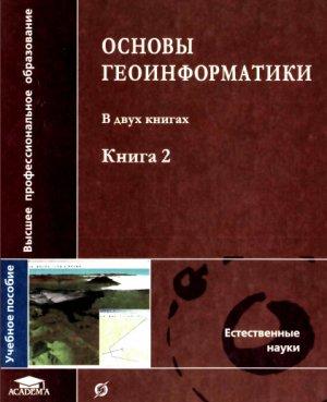 Тикунов В.С. (ред.) Основы геоинформатики. В 2 книгах. Книга 2
