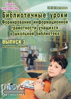 Антипова В.Б. Библиотечные уроки. Выпуск 3. Формирование информационной грамотности учащихся в школьной библиотеке