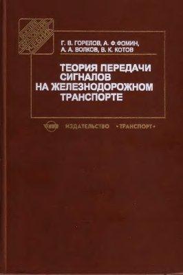 Горелов Г.В., Фомин А.Ф., Волков А.А., Котов В.К. Теория передачи сигналов на железнодорожном транспорте