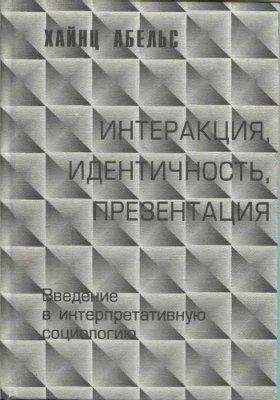 Абельс Х. Интеракция, идентичность, презентация. Введение в интерпретативную социологию