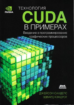 Сандерс Дж., Кэндрот Э. Технология CUDA в примерах: введение в программирование графических процессоров