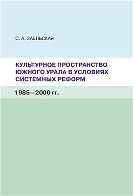 Заельская С.А. Культурное пространство Южного Урала в условиях системных реформ (1985-2000 гг.)