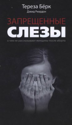 Бёрк Т., Риардон Д. Запрещённые слёзы: О чем не рассказывают женщины после аборта