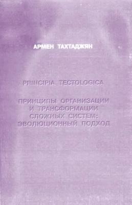Тахтаджян А.Л. Principia tectologica. Принципы организации и трансформации сложных систем: эволюционный подход