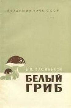Васильков Б.П. Белый гриб. Опыт монографии одного вида