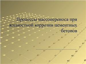 Презентация - Процессы массопереноса при жидкостной коррозии цементных бетонов