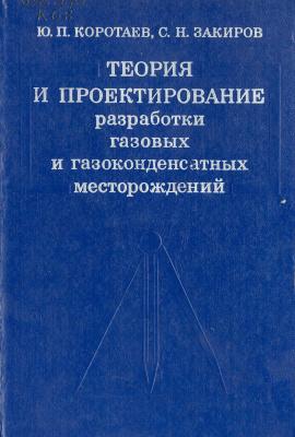 Коротаев Ю.П., Закиров С.Н. Теория и проектирование газовых и газоконденсатных месторождений. Учебник для вузов