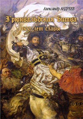 Андреев А., Андреев М. Грюнвальдская битва. 15 июля 1410 года. 600 лет славы