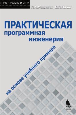 Мацяшек Л.А., Лионг Б.Л. Практическая программная инженерия на основе учебного примера