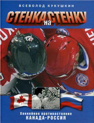 Кукушкин В.В. Стенка на стенку. Хоккейное противостояние Канада - Россия. Коллекционное издание