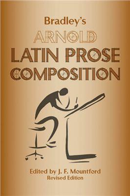 Mountford J.F., Arnold Th. K., Bradley G.G. Bradley's Arnold Latin Prose Composition