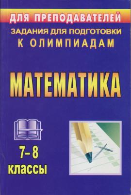 Лепехин Ю.В. Математика. 7-8 классы: задания для подготовки к олимпиадам