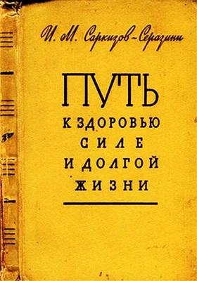 Саркизов-Серазини И.М. Путь к здоровью, силе и долгой жизни