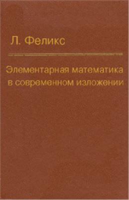 Феликс Л. Элементарная математика в современном изложении