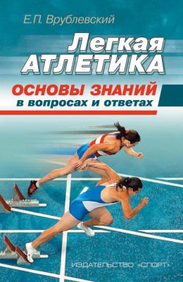 Врублевский Е.П. Легкая атлетика: основы знаний (в вопросах и ответах). Учебное пособие