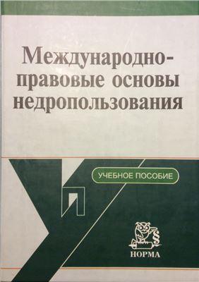 Вылегжанин А.Н. (ред.) Международно-правовые основы недропользования. Часть 2. Приложения
