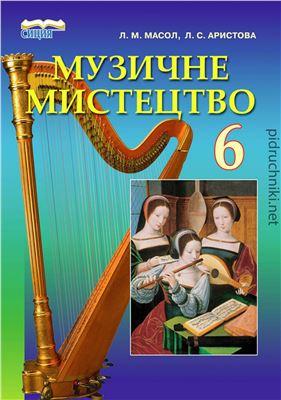 Масол Л.М., Аристова Л.С. Музичне мистецтво. 6 клас