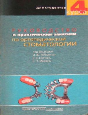 Лебеденко И.Ю., Еричев В.В., Марков Б.П. Руководство к практическим занятиям по ортопедической стоматологии для студентов 4 курса