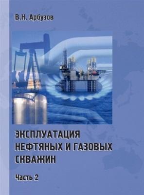 Арбузов В.Н. Эксплуатация нефтяных и газовых скважин. Часть 2