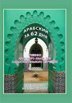 Русс Евгений, Эль Махмоуди Амаль. Арабский за 62 дня: Учебник арабского языка для самостоятельного изучения. 62 урока