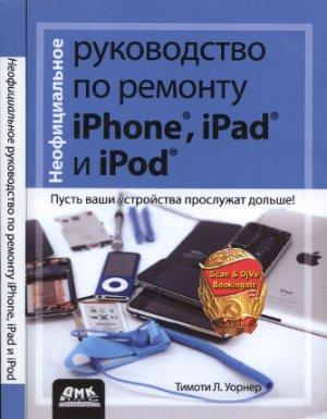 Уорнер Тимоти Л. Неофициальное руководство по ремонту iPhone, iPad и iPod