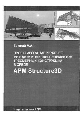 Замрий А.А. Проектирование и расчет методом конечных элементов трехмерных конструкций в среде APM Structure 3D