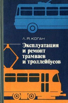 Коган Л.Я. Эксплуатация и ремонт трамваев и троллейбусов