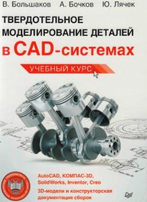 Большаков В., Бочков А., Лячек Ю. Твердотельное моделирование деталей в CAD-системах: AutoCAD, КОМПАС-3D, SolidWorks, Inventor, Creo