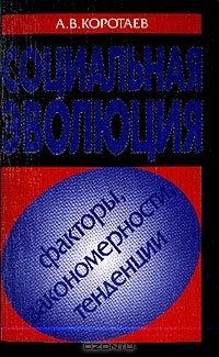 Коротаев А.В. Социальная эволюция: факторы, закономерности, тенденции