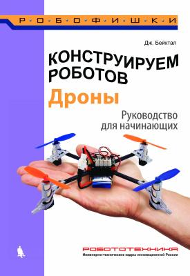 Бейктал Д. Конструируем роботов. Дроны. Руководство для начинающих