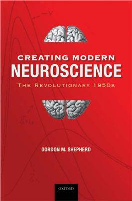 Shepherd G.M. Creating Modern Neuroscience: The Revolutionary 1950s