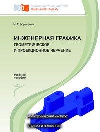 Борисенко И.Г. Инженерная графика. Геометрическое и проекционное черчение