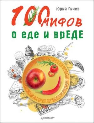 Гичев Юрий. 100 мифов о еде и вреде