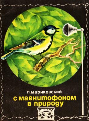 Мариковский П.И. С магнитофоном в природу: (Охота за голосами животных)